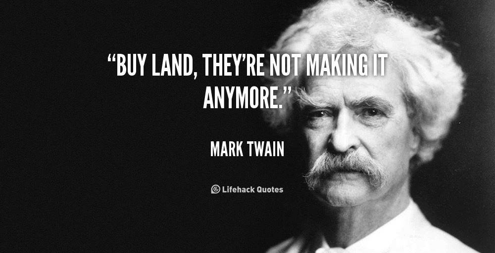 """""""Mua xong đất, không cần làm gì nữa, và chỉ chờ đợi.""""-Mark Twain"""